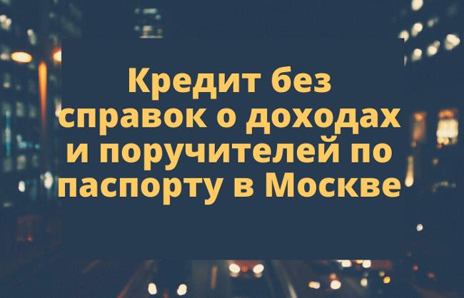 Кредит без справок о доходах и поручителей по паспорту в Москве