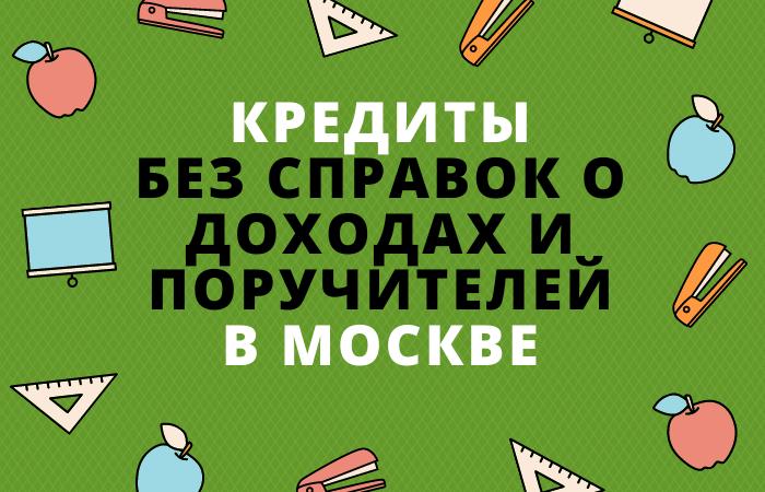 Кредиты без справок о доходах и поручителей в Москве